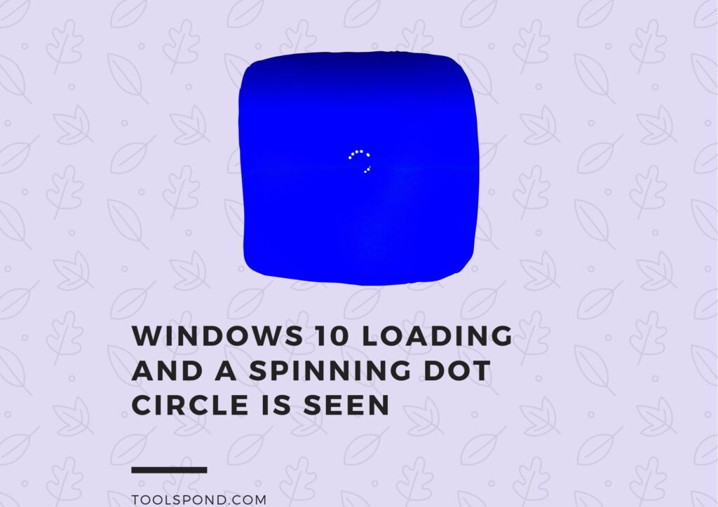 During starting of the computer Windows 10 loading and a spinning dot circle is seen